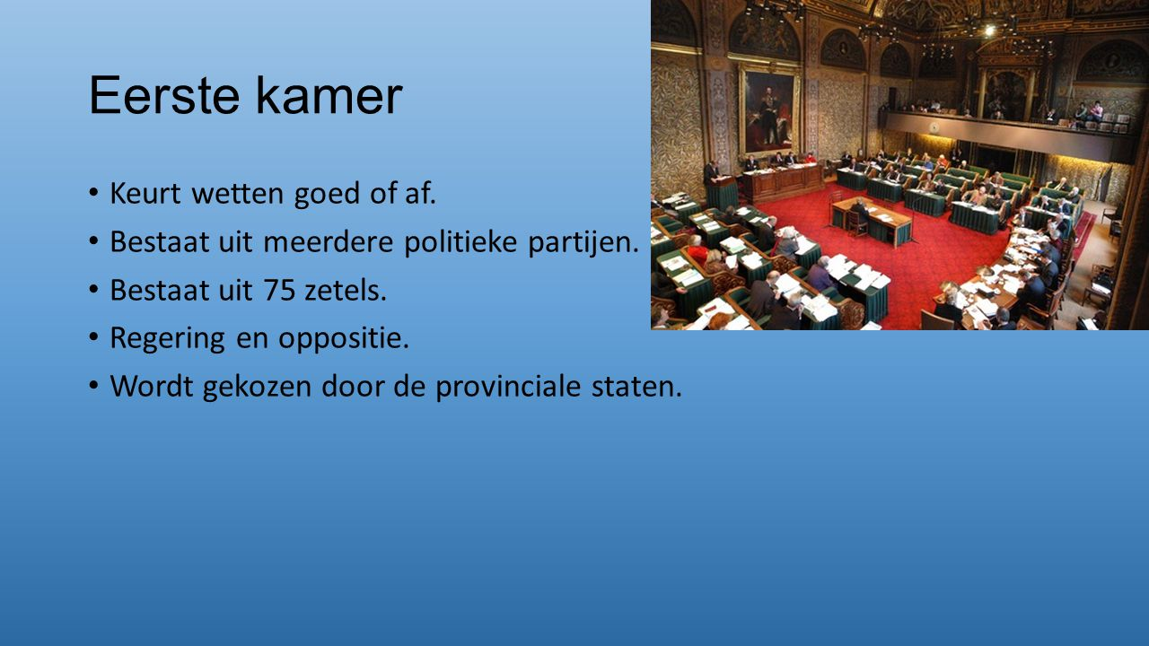 Eerste kamer Keurt wetten goed of af. Bestaat uit meerdere politieke partijen. Bestaat uit 75 zetels. Regering en oppositie. Wordt gekozen door de pro