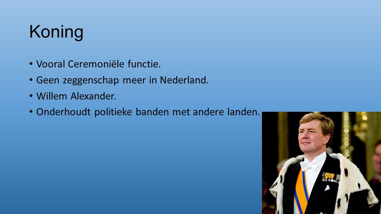 Koning Vooral Ceremoniële functie. Geen zeggenschap meer in Nederland. Willem Alexander. Onderhoudt politieke banden met andere landen.