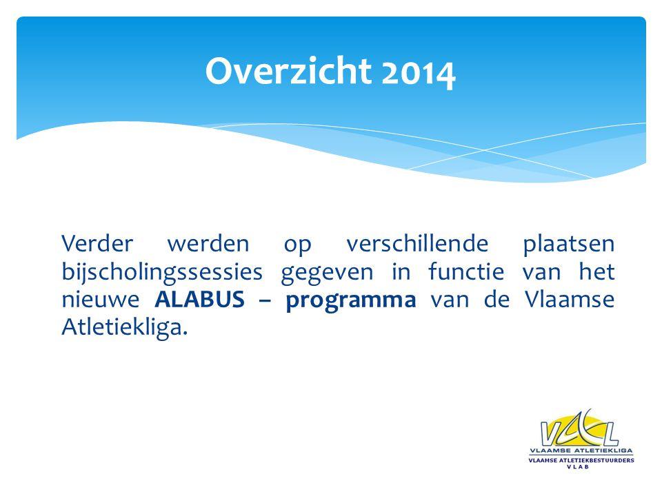 Overzicht 2014 Verder werden op verschillende plaatsen bijscholingssessies gegeven in functie van het nieuwe ALABUS – programma van de Vlaamse Atletiekliga.