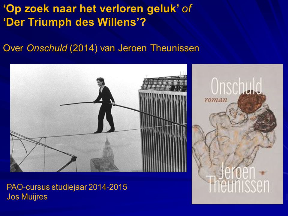 'Op zoek naar het verloren geluk' of 'Der Triumph des Willens'? Over Onschuld (2014) van Jeroen Theunissen PAO-cursus studiejaar 2014-2015 Jos Muijres