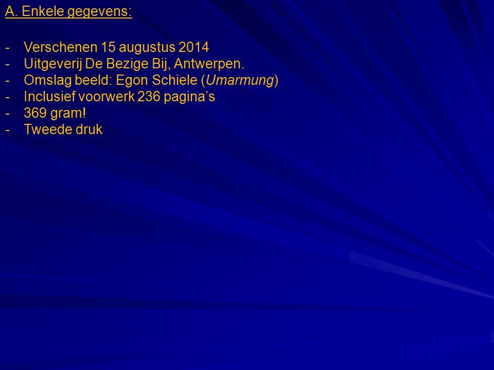 A. Enkele gegevens: -Verschenen 15 augustus 2014 -Uitgeverij De Bezige Bij, Antwerpen. -Omslag beeld: Egon Schiele (Umarmung) -Inclusief voorwerk 236