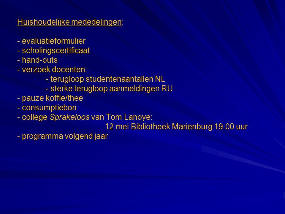 Huishoudelijke mededelingen: - evaluatieformulier - scholingscertificaat - hand-outs - verzoek docenten: - terugloop studentenaantallen NL - sterke terugloop aanmeldingen RU - pauze koffie/thee - consumptiebon - college Sprakeloos van Tom Lanoye: 12 mei Bibliotheek Marienburg 19.00 uur - programma volgend jaar