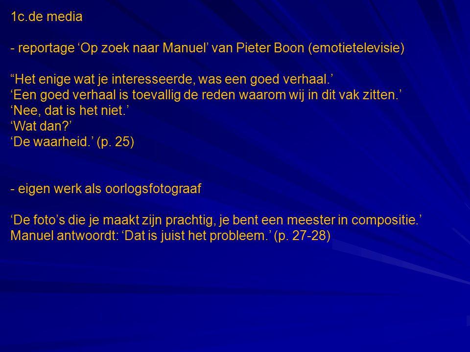 1c.de media - reportage 'Op zoek naar Manuel' van Pieter Boon (emotietelevisie) Het enige wat je interesseerde, was een goed verhaal.' 'Een goed verhaal is toevallig de reden waarom wij in dit vak zitten.' 'Nee, dat is het niet.' 'Wat dan?' 'De waarheid.' (p.