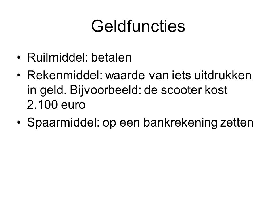 Geldfuncties Ruilmiddel: betalen Rekenmiddel: waarde van iets uitdrukken in geld. Bijvoorbeeld: de scooter kost 2.100 euro Spaarmiddel: op een bankrek