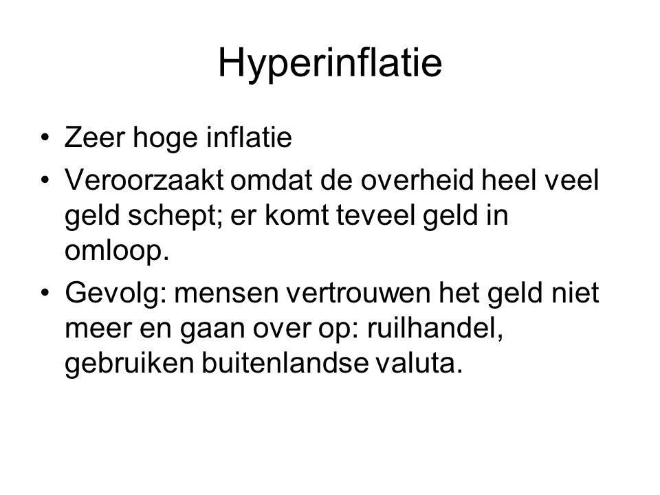 Hyperinflatie Zeer hoge inflatie Veroorzaakt omdat de overheid heel veel geld schept; er komt teveel geld in omloop. Gevolg: mensen vertrouwen het gel
