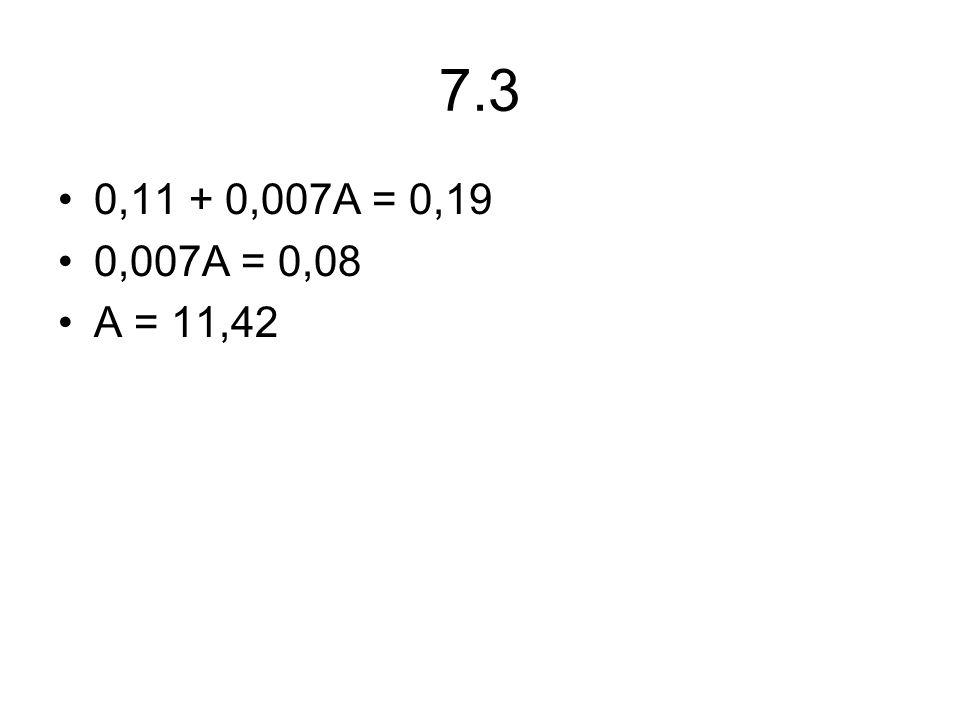 7.3 0,11 + 0,007A = 0,19 0,007A = 0,08 A = 11,42