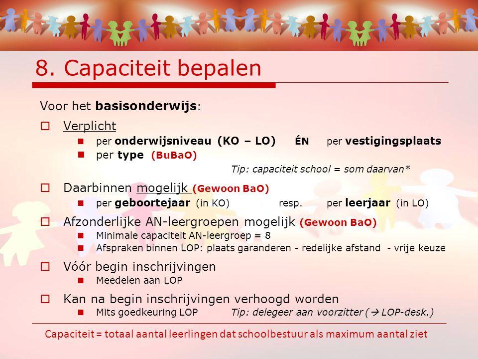 8. Capaciteit bepalen Voor het basisonderwijs :  Verplicht per onderwijsniveau (KO – LO) ÉNper vestigingsplaats per type (BuBaO) Tip: capaciteit scho