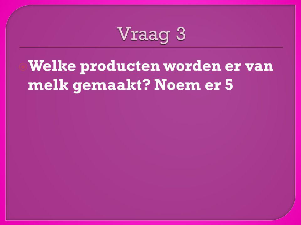  Vraag 1 = A  Vraag 2 = B  Vraag 3 = ijs, vla, yoghurt, kaas, boter….