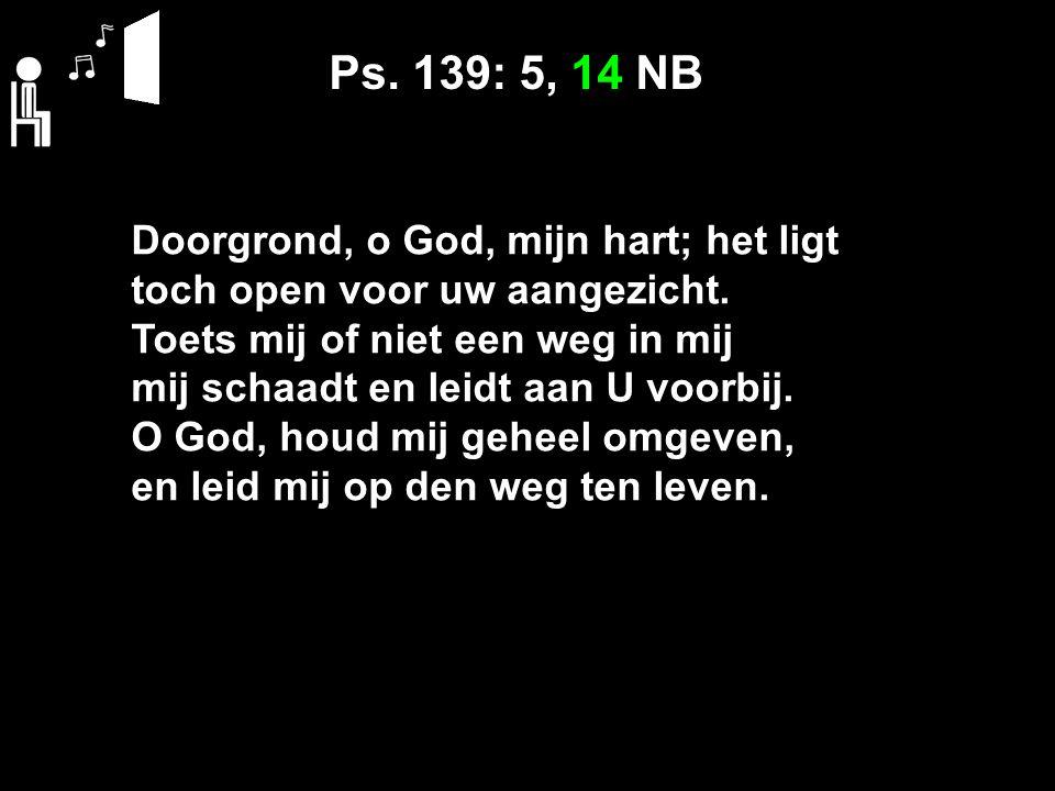 Ps. 139: 5, 14 NB Doorgrond, o God, mijn hart; het ligt toch open voor uw aangezicht. Toets mij of niet een weg in mij mij schaadt en leidt aan U voor