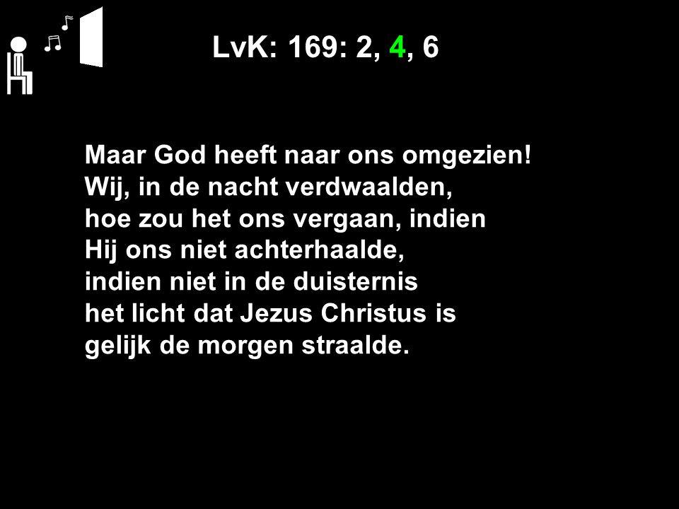 LvK: 169: 2, 4, 6 Maar God heeft naar ons omgezien! Wij, in de nacht verdwaalden, hoe zou het ons vergaan, indien Hij ons niet achterhaalde, indien ni