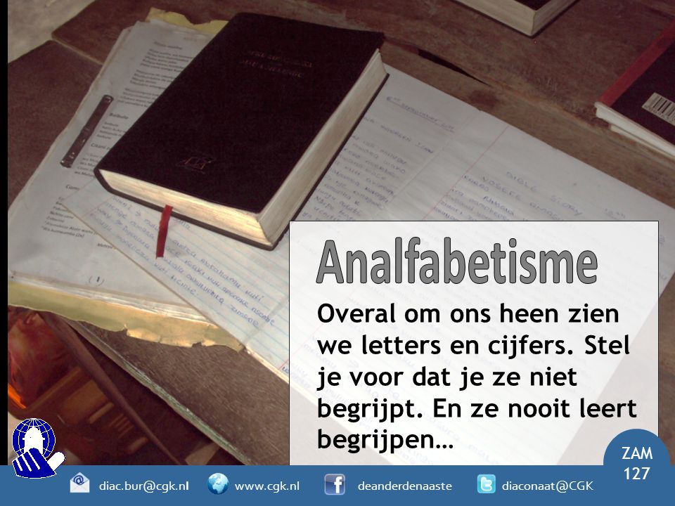 Overal om ons heen zien we letters en cijfers. Stel je voor dat je ze niet begrijpt. En ze nooit leert begrijpen… ZAM 127 diac.bur@cgk.nl www.cgk.nl d