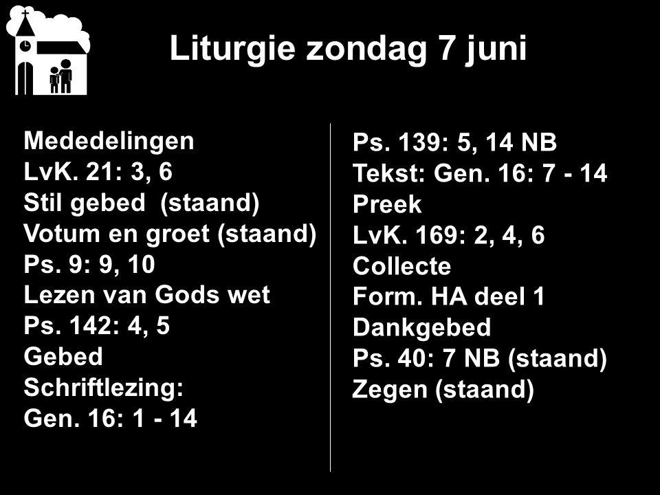 Liturgie zondag 7 juni Mededelingen LvK. 21: 3, 6 Stil gebed (staand) Votum en groet (staand) Ps. 9: 9, 10 Lezen van Gods wet Ps. 142: 4, 5 Gebed Schr