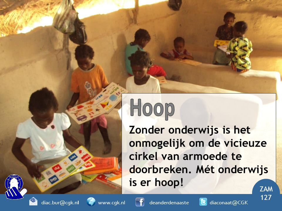Zonder onderwijs is het onmogelijk om de vicieuze cirkel van armoede te doorbreken. Mét onderwijs is er hoop! ZAM 127 diac.bur@cgk.nl www.cgk.nl deand