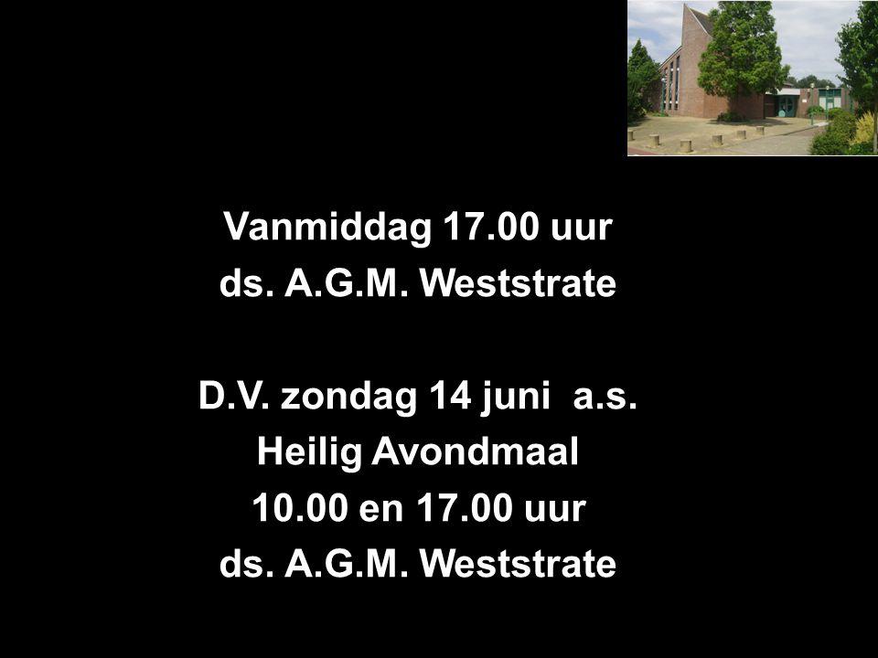 Vanmiddag 17.00 uur ds. A.G.M. Weststrate D.V. zondag 14 juni a.s. Heilig Avondmaal 10.00 en 17.00 uur ds. A.G.M. Weststrate