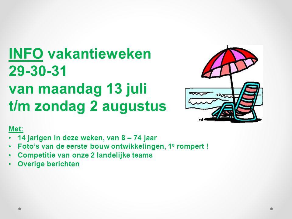 INFO vakantieweken 29-30-31 van maandag 13 juli t/m zondag 2 augustus Met: 14 jarigen in deze weken, van 8 – 74 jaar Foto's van de eerste bouw ontwikkelingen, 1 e rompert .
