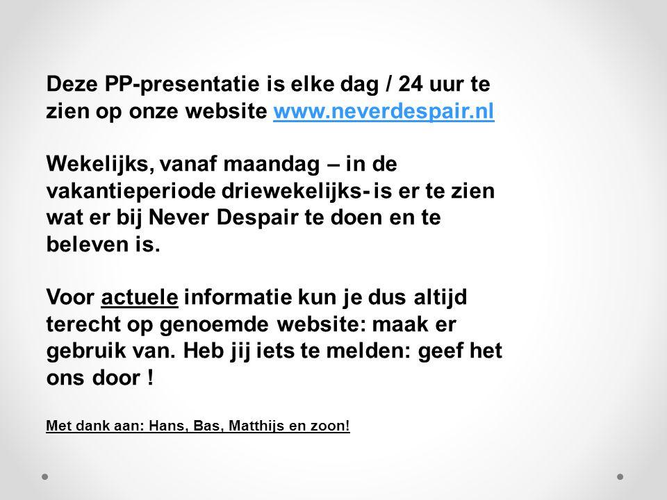 Deze PP-presentatie is elke dag / 24 uur te zien op onze website www.neverdespair.nlwww.neverdespair.nl Wekelijks, vanaf maandag – in de vakantieperiode driewekelijks- is er te zien wat er bij Never Despair te doen en te beleven is.