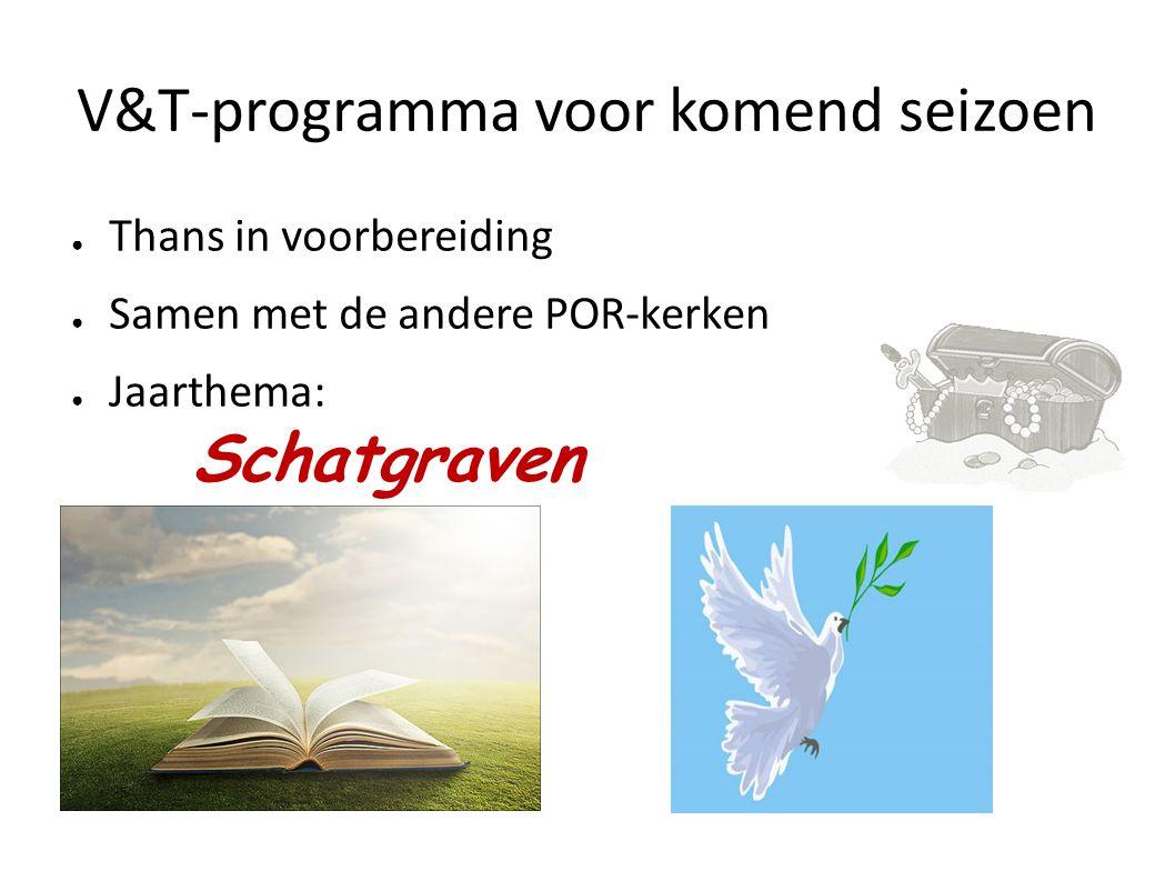V&T-programma voor komend seizoen ● Thans in voorbereiding ● Samen met de andere POR-kerken ● Jaarthema: Schatgraven