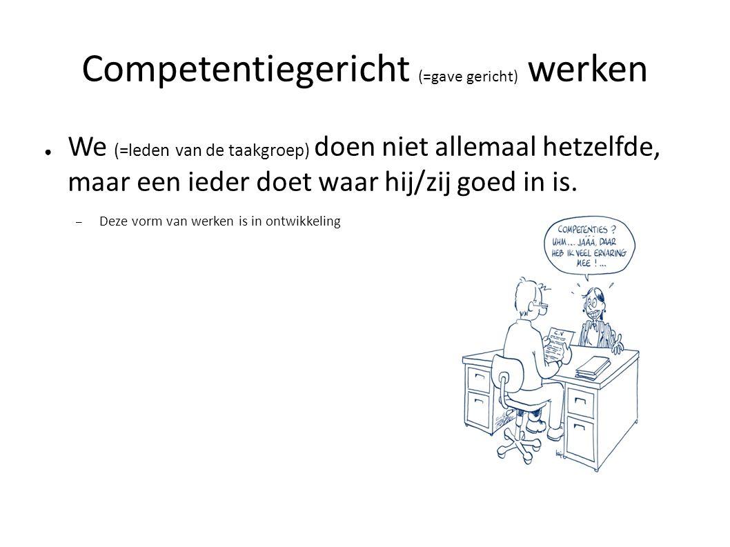 Competentiegericht (=gave gericht) werken ● We (=leden van de taakgroep) doen niet allemaal hetzelfde, maar een ieder doet waar hij/zij goed in is. –
