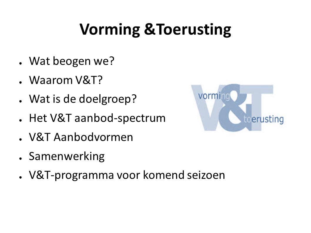 Vorming &Toerusting ● Wat beogen we? ● Waarom V&T? ● Wat is de doelgroep? ● Het V&T aanbod-spectrum ● V&T Aanbodvormen ● Samenwerking ● V&T-programma