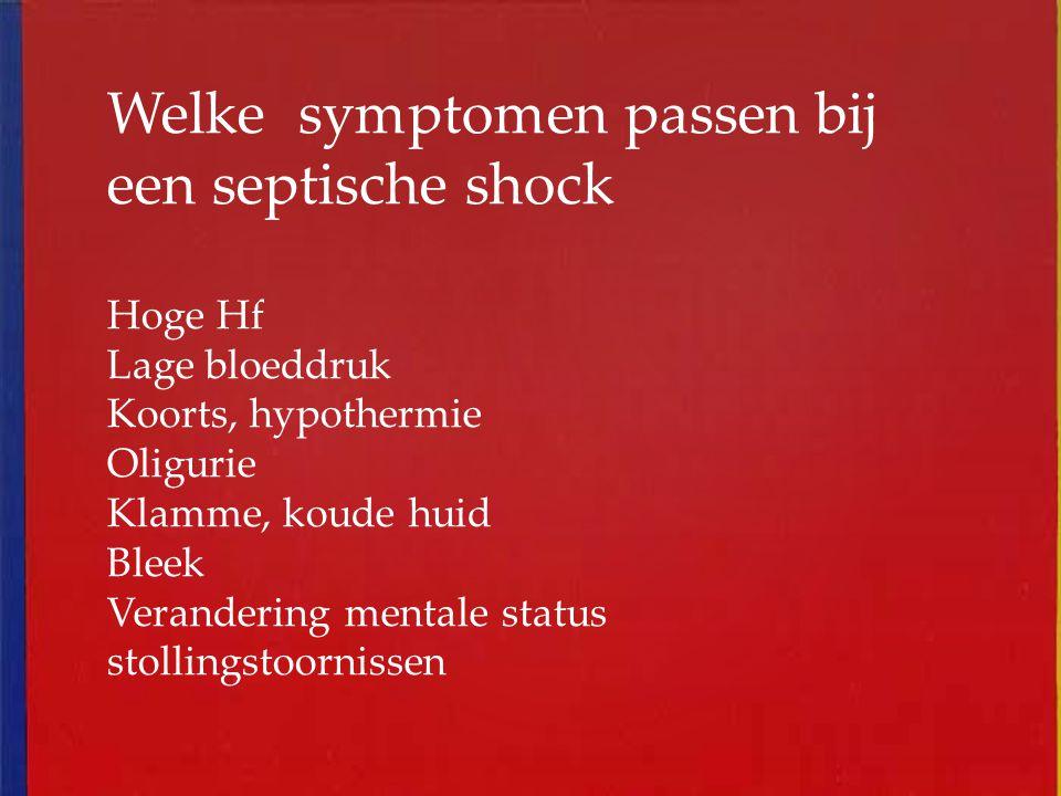 Welke symptomen passen bij een septische shock Hoge Hf Lage bloeddruk Koorts, hypothermie Oligurie Klamme, koude huid Bleek Verandering mentale status