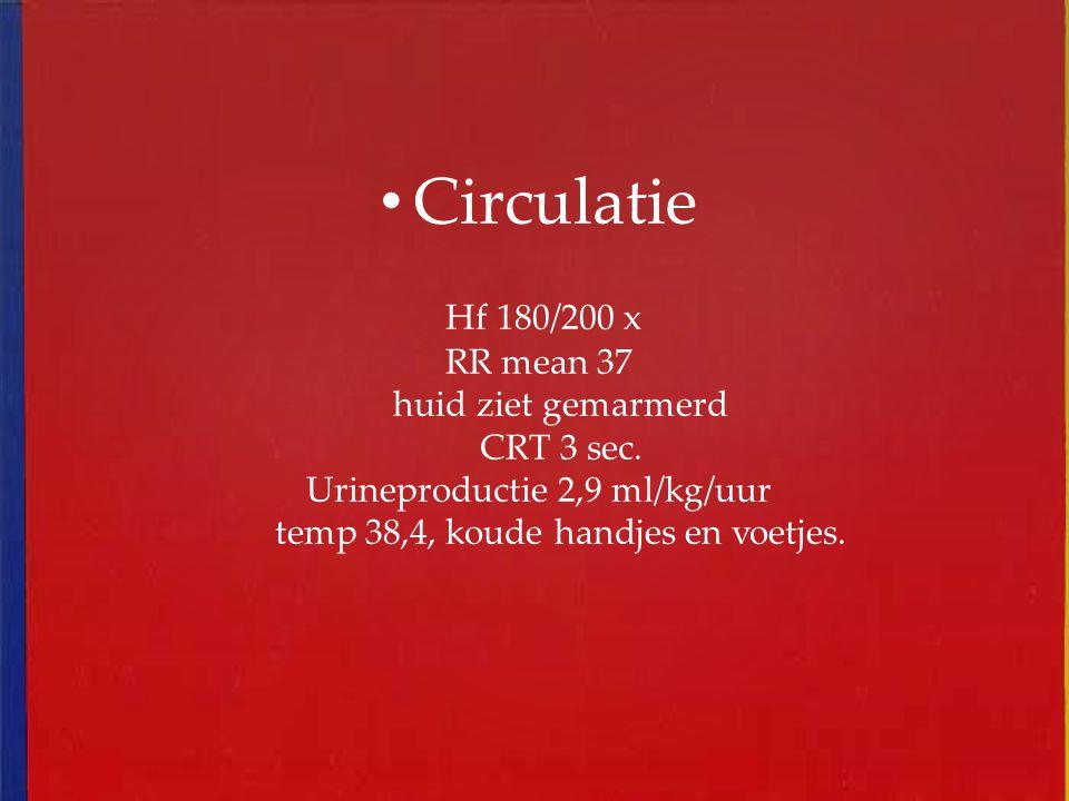Circulatie Hf 180/200 x RR mean 37 huid ziet gemarmerd CRT 3 sec. Urineproductie 2,9 ml/kg/uur temp 38,4, koude handjes en voetjes.