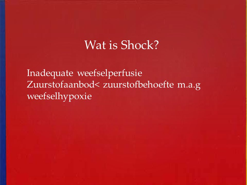 Wat is Shock? Inadequate weefselperfusie Zuurstofaanbod< zuurstofbehoefte m.a.g weefselhypoxie
