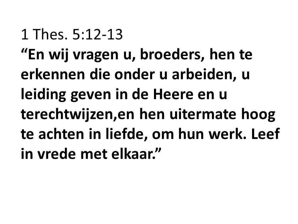 """1 Thes. 5:12-13 """"En wij vragen u, broeders, hen te erkennen die onder u arbeiden, u leiding geven in de Heere en u terechtwijzen,en hen uitermate hoog"""