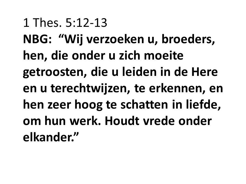 """1 Thes. 5:12-13 NBG: """"Wij verzoeken u, broeders, hen, die onder u zich moeite getroosten, die u leiden in de Here en u terechtwijzen, te erkennen, en"""