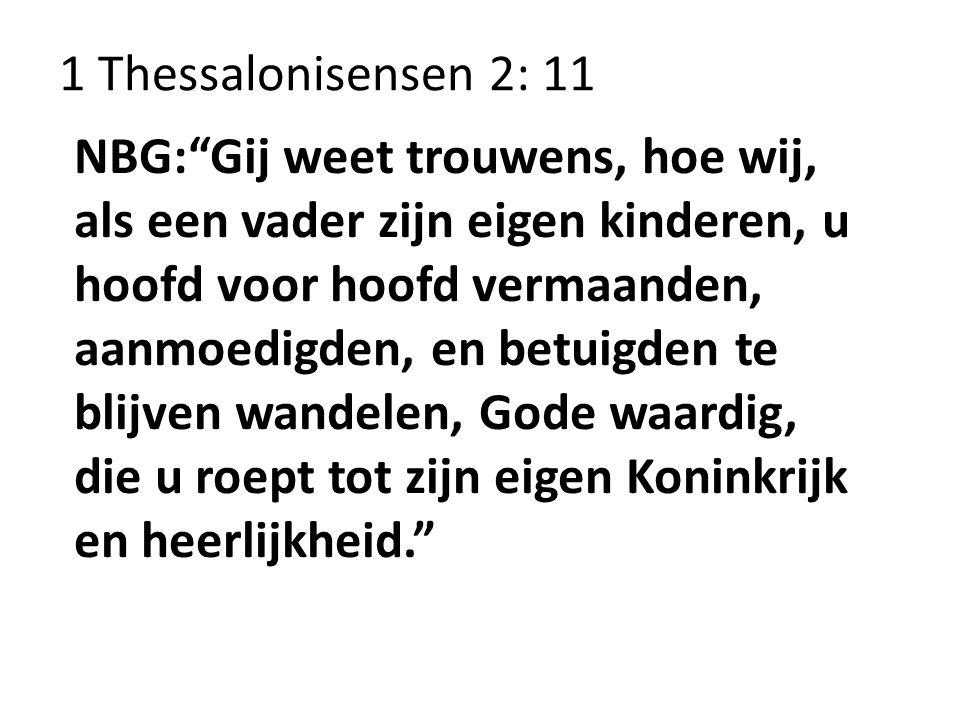 """1 Thessalonisensen 2: 11 NBG:""""Gij weet trouwens, hoe wij, als een vader zijn eigen kinderen, u hoofd voor hoofd vermaanden, aanmoedigden, en betuigden"""