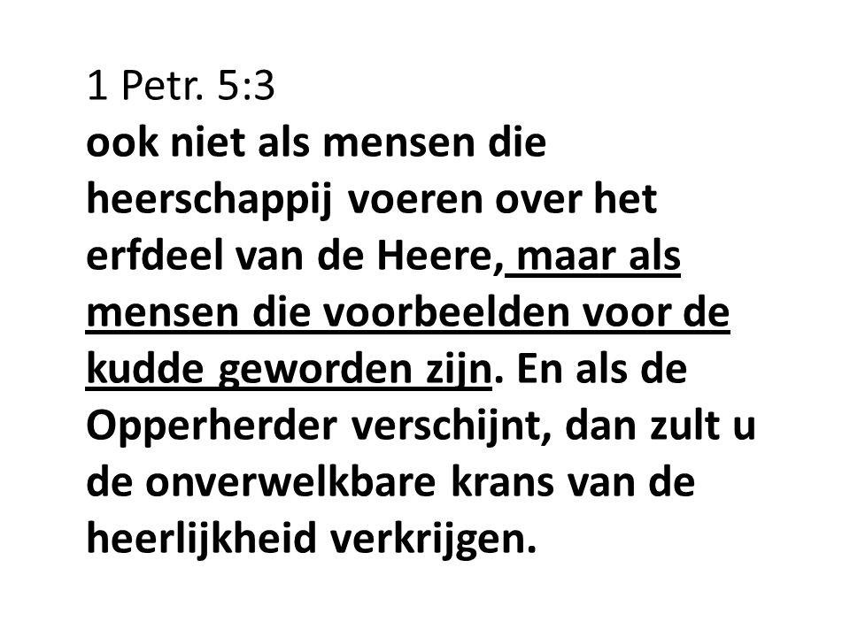 1 Petr. 5:3 ook niet als mensen die heerschappij voeren over het erfdeel van de Heere, maar als mensen die voorbeelden voor de kudde geworden zijn. En