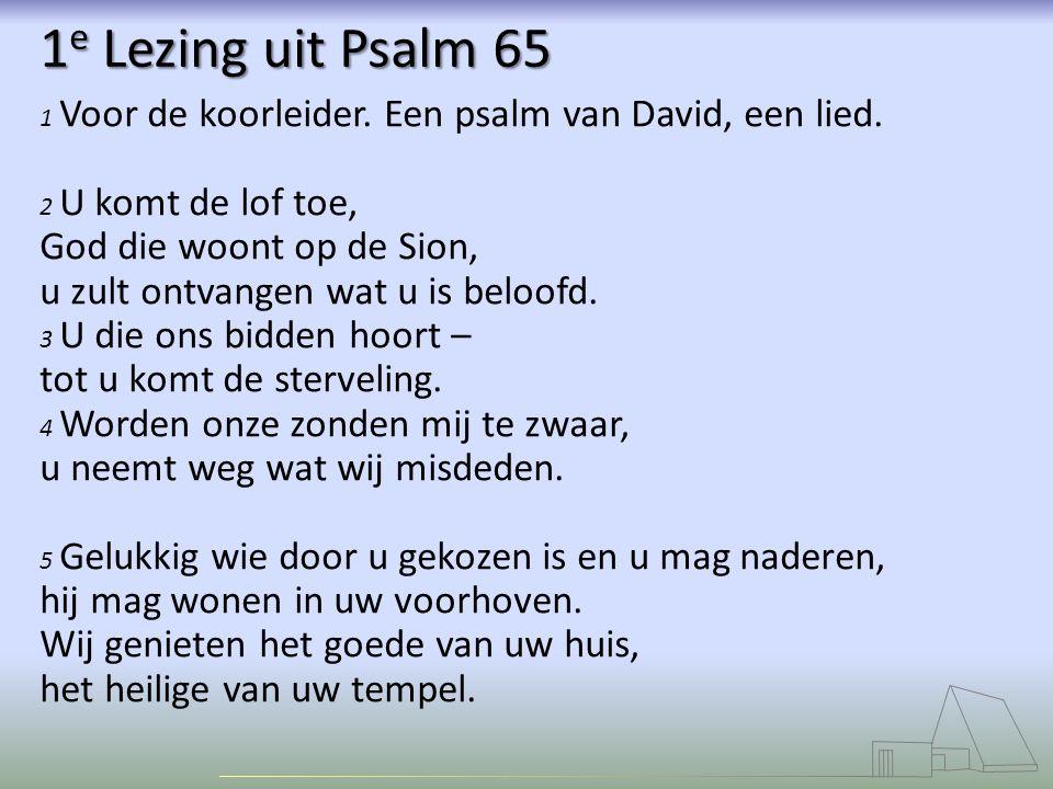 1 e Lezing uit Psalm 65 1 Voor de koorleider.Een psalm van David, een lied.