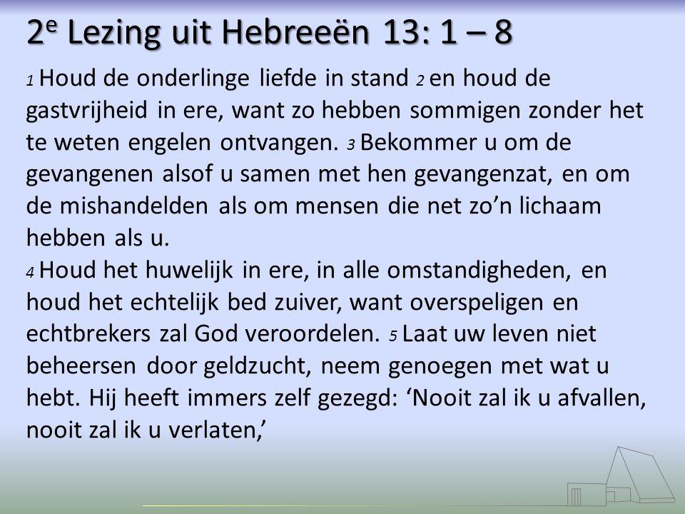 2 e Lezing uit Hebreeën 13: 1 – 8 1 Houd de onderlinge liefde in stand 2 en houd de gastvrijheid in ere, want zo hebben sommigen zonder het te weten engelen ontvangen.