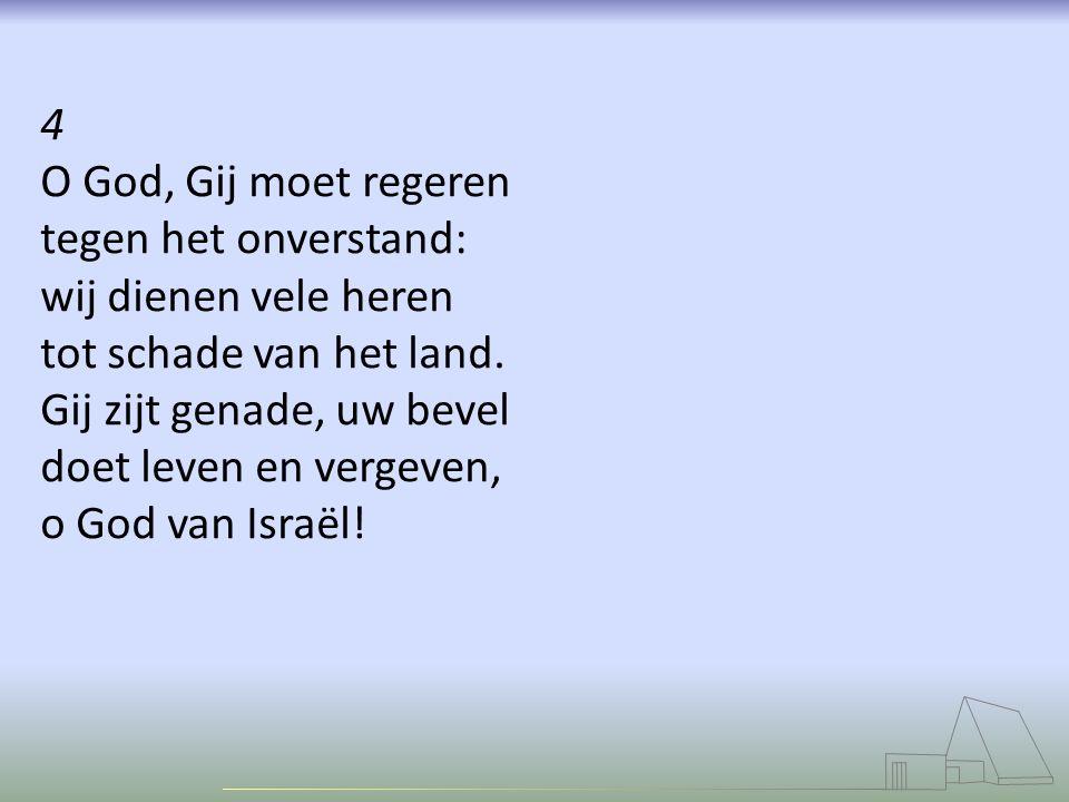4 O God, Gij moet regeren tegen het onverstand: wij dienen vele heren tot schade van het land.