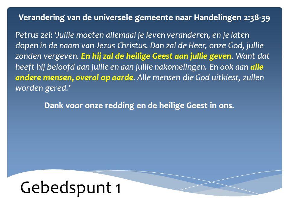 Gebedspunt 1 Verandering van de universele gemeente naar Handelingen 2:38-39 Petrus zei: 'Jullie moeten allemaal je leven veranderen, en je laten dopen in de naam van Jezus Christus.