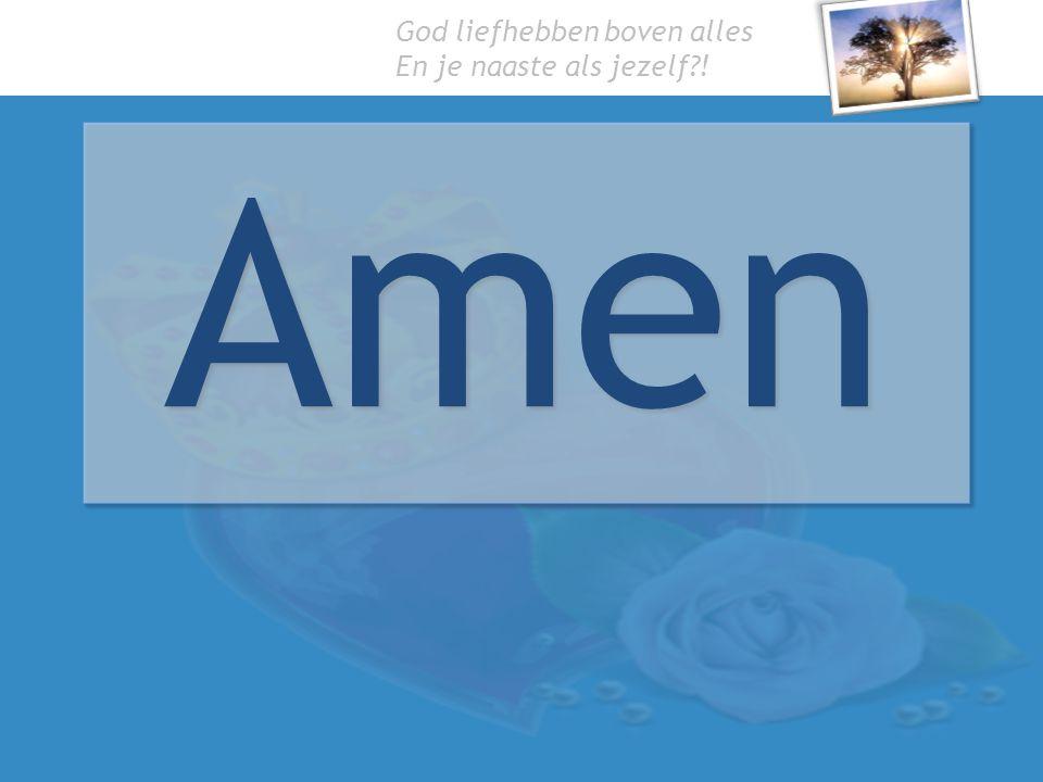 God liefhebben boven alles En je naaste als jezelf?! Amen
