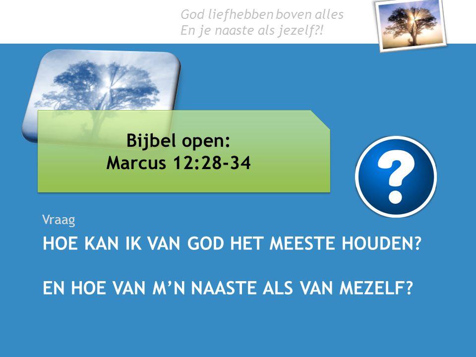HOE KAN IK VAN GOD HET MEESTE HOUDEN? EN HOE VAN M'N NAASTE ALS VAN MEZELF? Vraag Bijbel open: Marcus 12:28-34 Bijbel open: Marcus 12:28-34