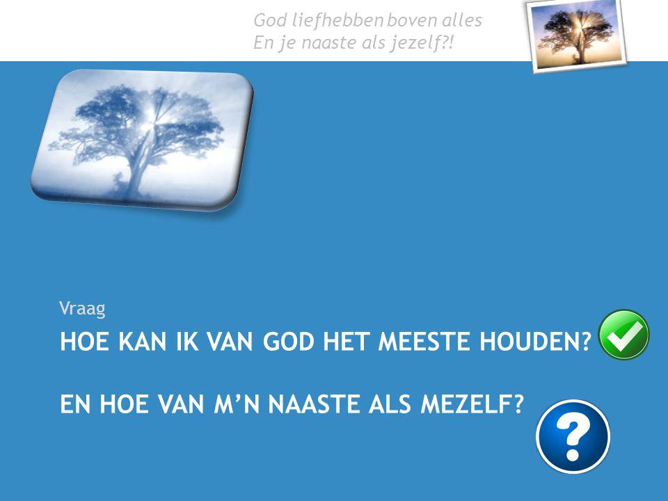 God liefhebben boven alles En je naaste als jezelf?! HOE KAN IK VAN GOD HET MEESTE HOUDEN? EN HOE VAN M'N NAASTE ALS MEZELF? Vraag