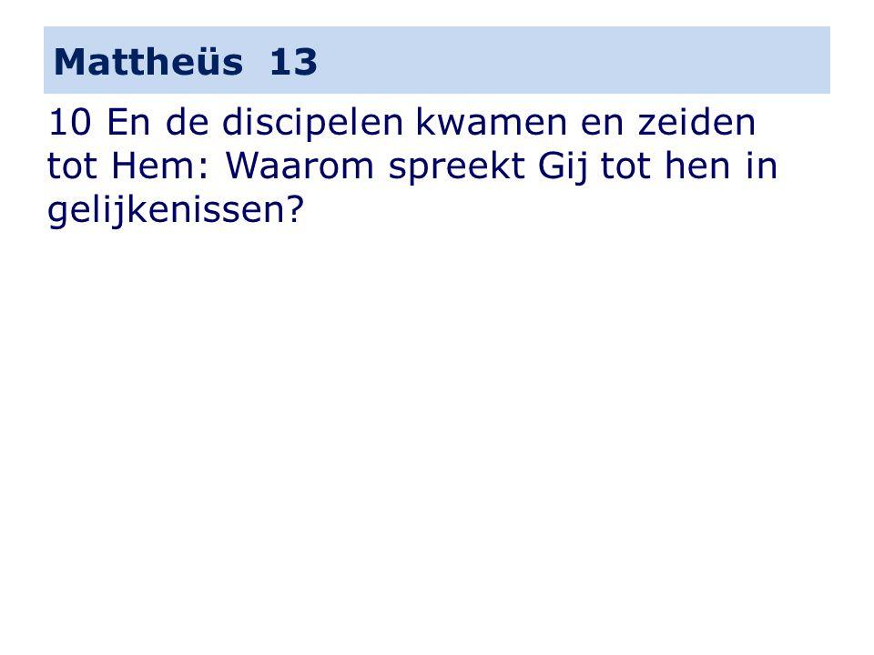 Mattheüs 13 10 En de discipelen kwamen en zeiden tot Hem: Waarom spreekt Gij tot hen in gelijkenissen?