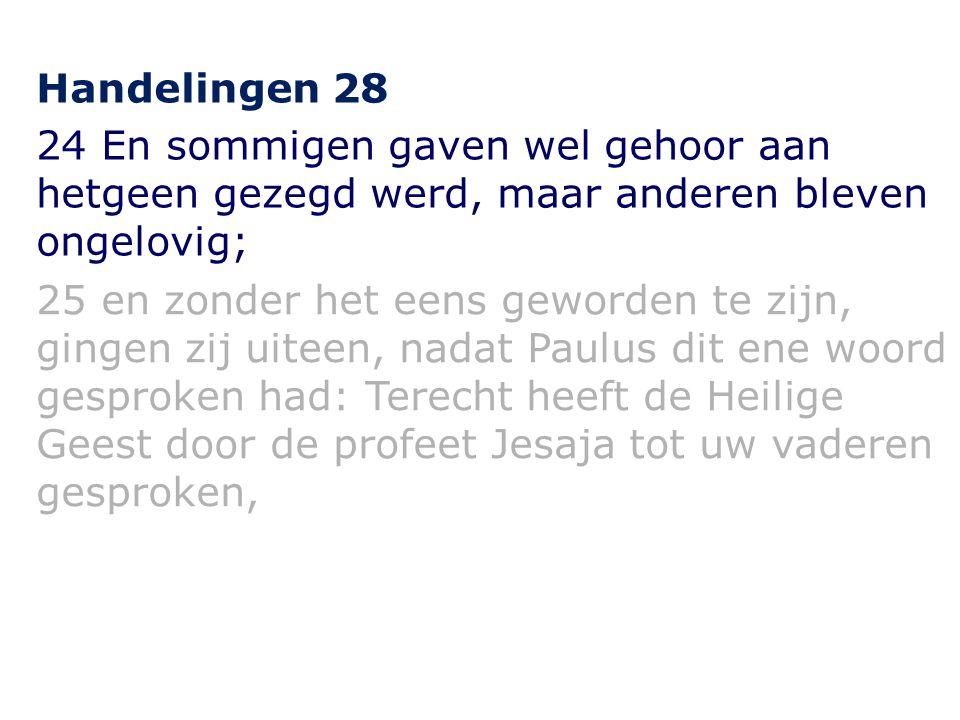 Handelingen 28 24 En sommigen gaven wel gehoor aan hetgeen gezegd werd, maar anderen bleven ongelovig; 25 en zonder het eens geworden te zijn, gingen zij uiteen, nadat Paulus dit ene woord gesproken had: Terecht heeft de Heilige Geest door de profeet Jesaja tot uw vaderen gesproken,