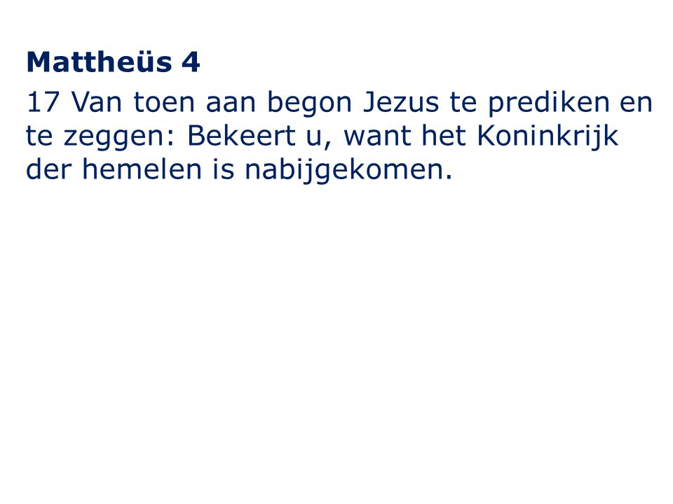Mattheüs 4 17 Van toen aan begon Jezus te prediken en te zeggen: Bekeert u, want het Koninkrijk der hemelen is nabijgekomen.