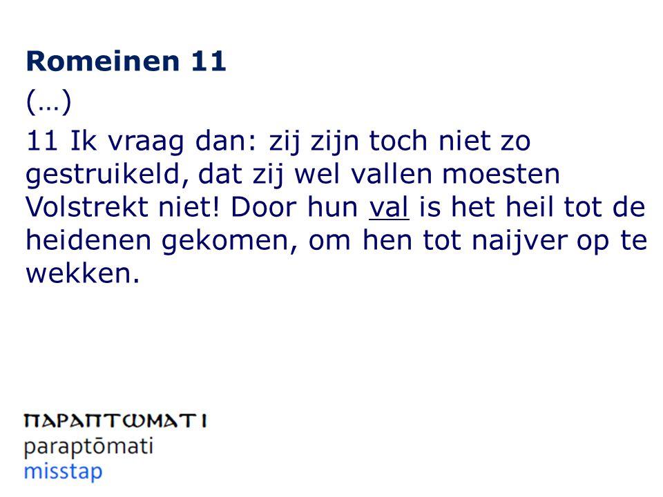 Romeinen 11 (…) 11 Ik vraag dan: zij zijn toch niet zo gestruikeld, dat zij wel vallen moesten Volstrekt niet.