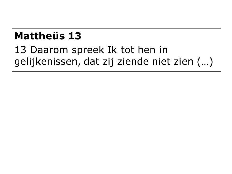 Mattheüs 13 13 Daarom spreek Ik tot hen in gelijkenissen, dat zij ziende niet zien (…)