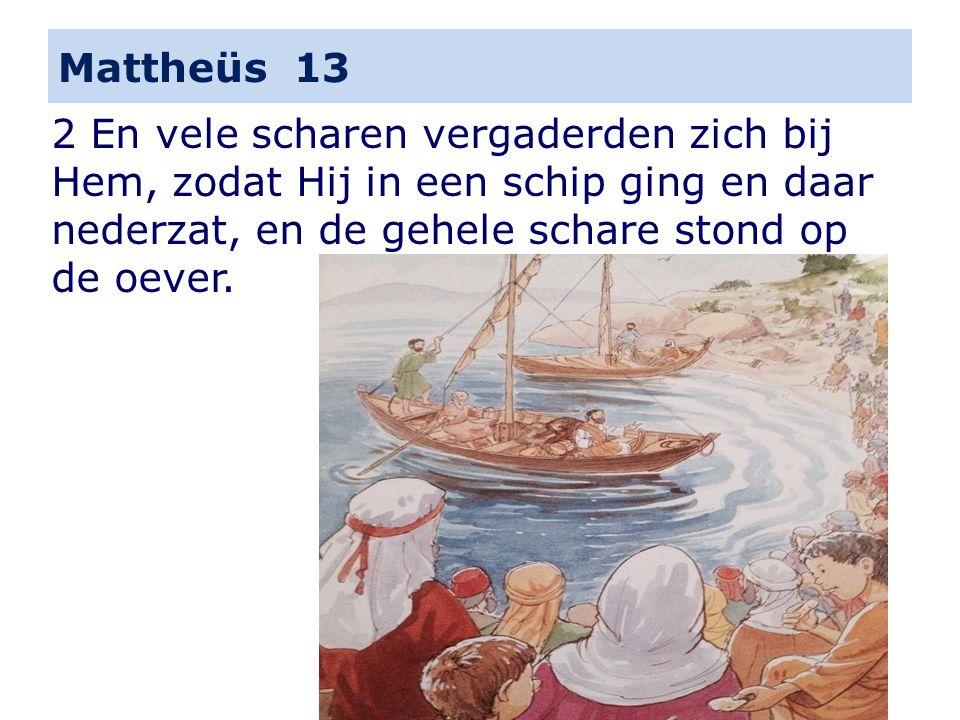 Mattheüs 13 2 En vele scharen vergaderden zich bij Hem, zodat Hij in een schip ging en daar nederzat, en de gehele schare stond op de oever.