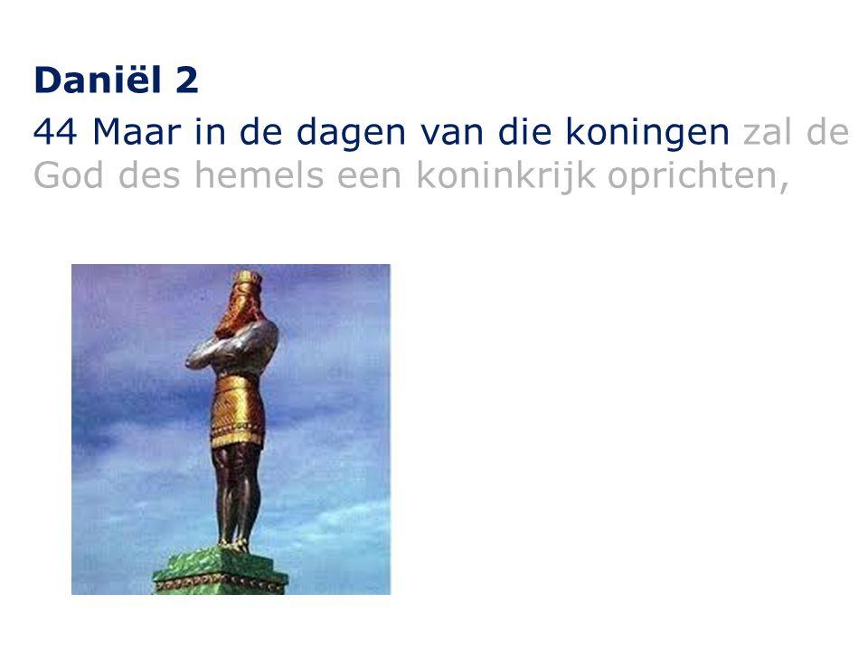 Daniël 2 44 Maar in de dagen van die koningen zal de God des hemels een koninkrijk oprichten,