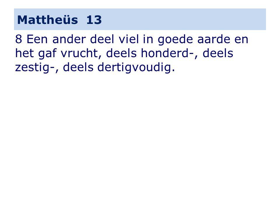 Mattheüs 13 8 Een ander deel viel in goede aarde en het gaf vrucht, deels honderd-, deels zestig-, deels dertigvoudig.