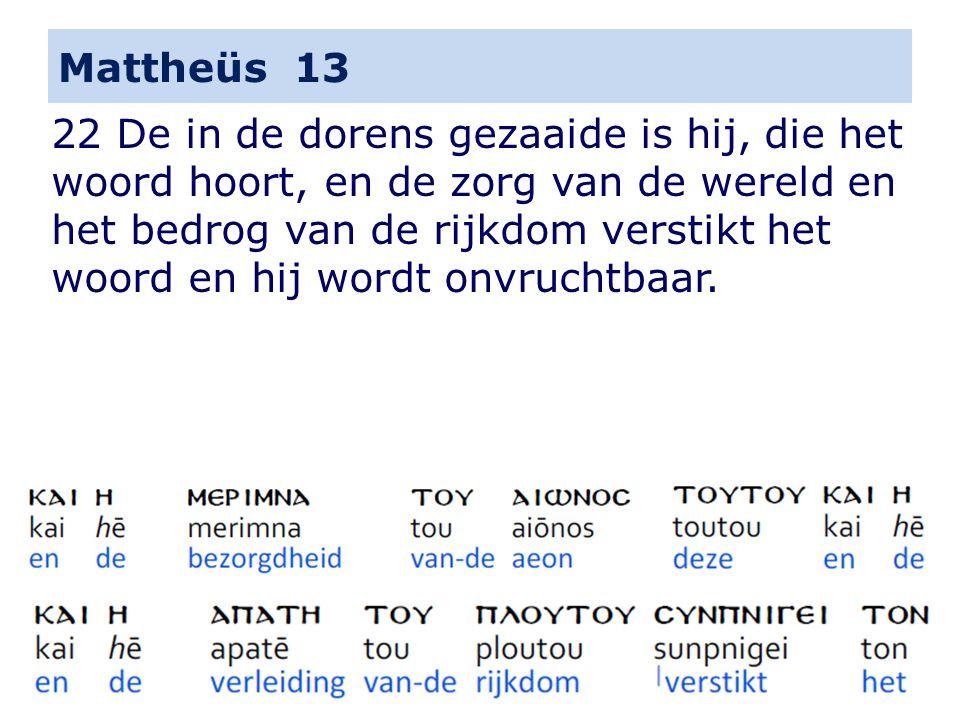 Mattheüs 13 22 De in de dorens gezaaide is hij, die het woord hoort, en de zorg van de wereld en het bedrog van de rijkdom verstikt het woord en hij wordt onvruchtbaar.