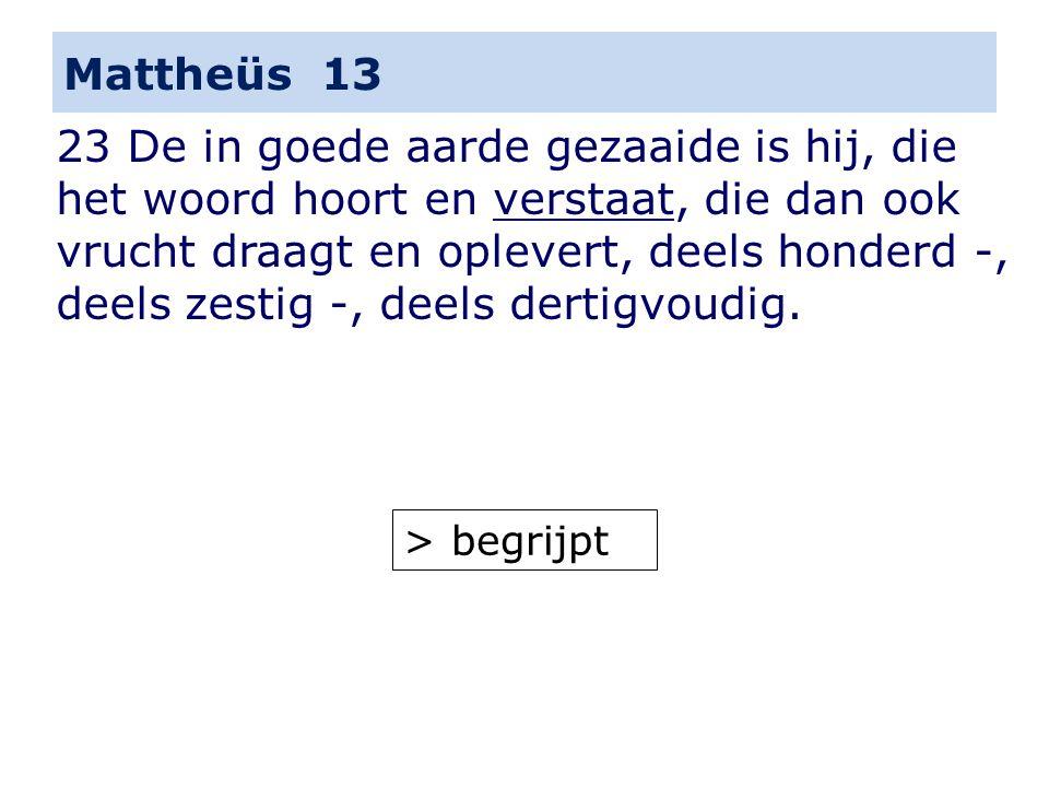 Mattheüs 13 23 De in goede aarde gezaaide is hij, die het woord hoort en verstaat, die dan ook vrucht draagt en oplevert, deels honderd -, deels zestig -, deels dertigvoudig.