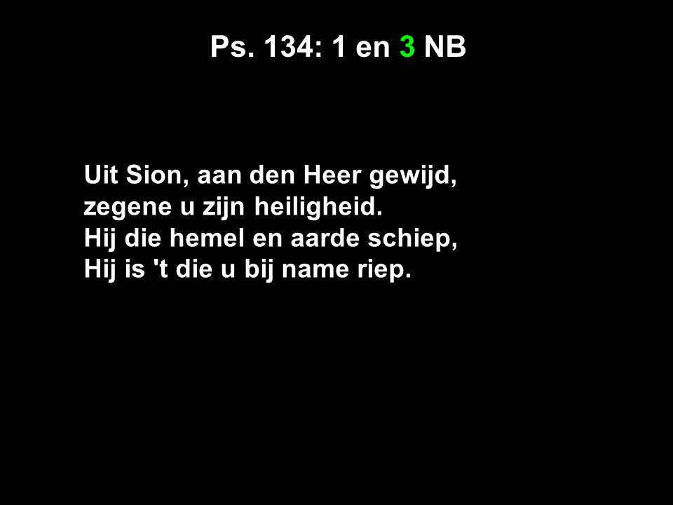 Ps. 134: 1 en 3 NB Uit Sion, aan den Heer gewijd, zegene u zijn heiligheid.