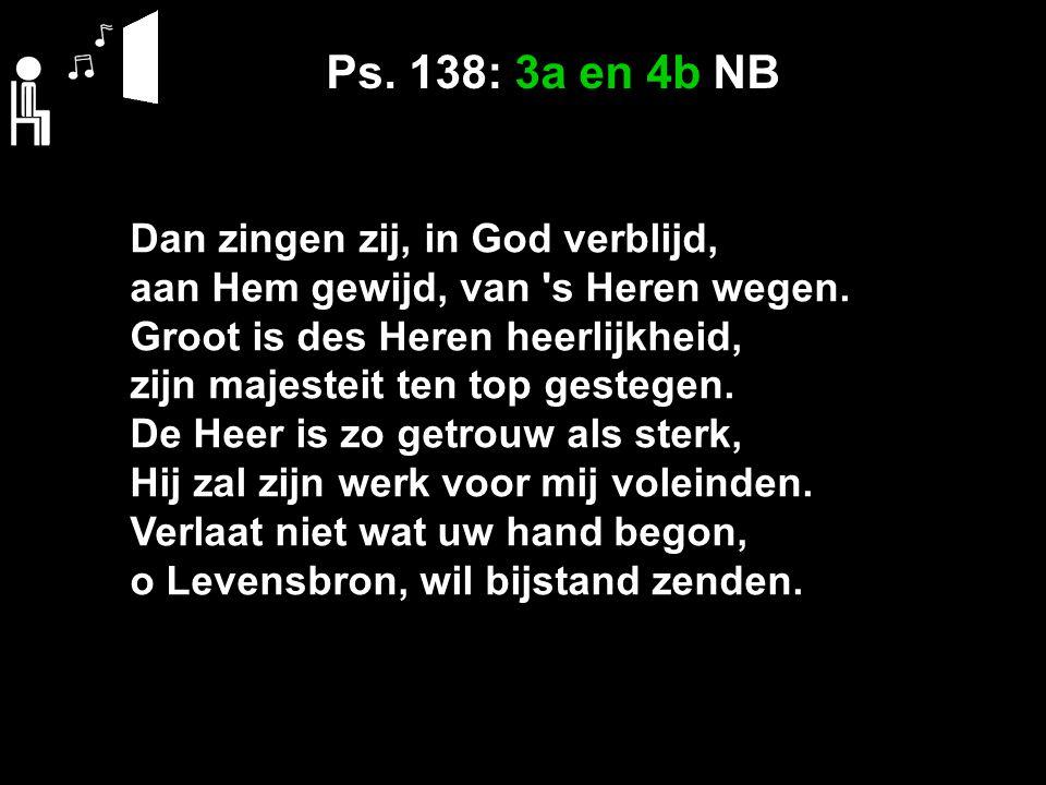 Ps. 138: 3a en 4b NB Dan zingen zij, in God verblijd, aan Hem gewijd, van s Heren wegen.