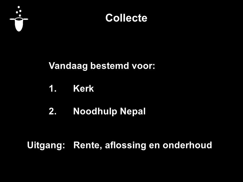 Collecte Vandaag bestemd voor: 1.Kerk 2.Noodhulp Nepal Uitgang: Rente, aflossing en onderhoud